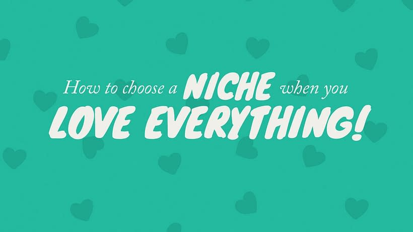 How to choose a Niche when you LOVE EVERYTHING!
